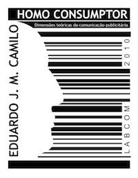 Capa: Eduardo José Marcos Camilo (2010) Homo Consumptor: Dimensões Teóricas da Comunicação Publicitária. Livros LabCom. Estudos em Comunicação.