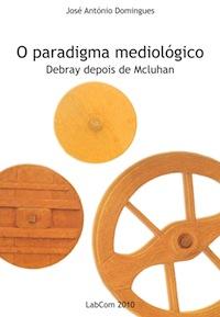 Capa: José António Domingues (2010) O Paradigma Mediológico: Debray depois de Mcluhan . Livros LabCom. Estudos em Comunicação.
