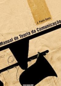 Capa: Joaquim Paulo Serra  (2007) Manual da Teoria da Comunicação. Livros LabCom. Estudos em Comunicação.