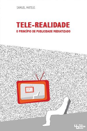 Capa: Samuel Mateus (2013) A Tele-Realidade – o princípio de publicidade mediatizado. Livros LabCom [LabCom Books]. Pesquisas em comunicação.